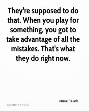 Miguel Tejada  - They're supposed to do that. When you play for something, you got to take advantage of all the mistakes. That's what they do right now.