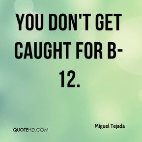 You don't get caught for B-12.