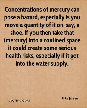 Mike Jensen  - Concentrations of mercury can pose a hazard, especially is you move a quantity of it on, say, a shoe. If you then take that (mercury) into a confined space it could create some serious health risks, especially if it got into the water supply.