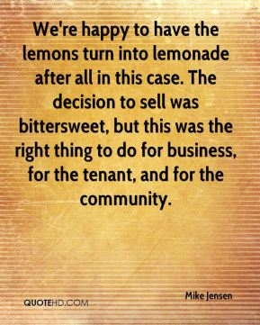 Mike Jensen  - We're happy to have the lemons turn into lemonade after all in this case. The decision to sell was bittersweet, but this was the right thing to do for business, for the tenant, and for the community.