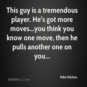 Mike Kitchen  - This guy is a tremendous player. He's got more moves...you think you know one move, then he pulls another one on you...