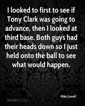 Mike Lowell  - I looked to first to see if Tony Clark was going to advance, then I looked at third base. Both guys had their heads down so I just held onto the ball to see what would happen.