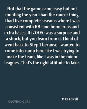 Mike Lowell  - Not that the game came easy but not counting the year I had the cancer thing, I had five complete seasons where I was consistent with RBI and home runs and extra bases. It (2005) was a surprise and a shock, but you learn from it. I kind of went back to Step 1 because I wanted to come into camp here like I was trying to make the team, like I was in the minor leagues. That's the right attitude to take.
