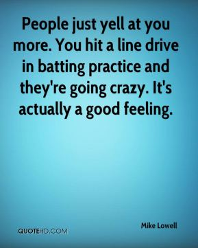 Mike Lowell  - People just yell at you more. You hit a line drive in batting practice and they're going crazy. It's actually a good feeling.