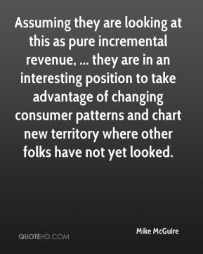 Mike McGuire  - Assuming they are looking at this as pure incremental revenue, ... they are in an interesting position to take advantage of changing consumer patterns and chart new territory where other folks have not yet looked.