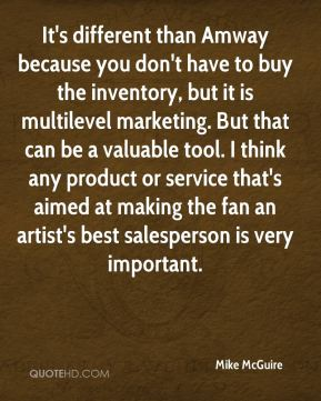 It's different than Amway because you don't have to buy the inventory, but it is multilevel marketing. But that can be a valuable tool. I think any product or service that's aimed at making the fan an artist's best salesperson is very important.