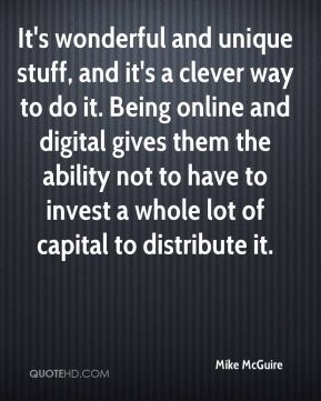 It's wonderful and unique stuff, and it's a clever way to do it. Being online and digital gives them the ability not to have to invest a whole lot of capital to distribute it.