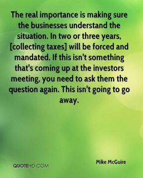 Mike McGuire  - The real importance is making sure the businesses understand the situation. In two or three years, [collecting taxes] will be forced and mandated. If this isn't something that's coming up at the investors meeting, you need to ask them the question again. This isn't going to go away.