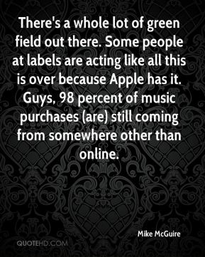 There's a whole lot of green field out there. Some people at labels are acting like all this is over because Apple has it. Guys, 98 percent of music purchases (are) still coming from somewhere other than online.