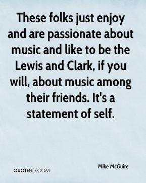 Mike McGuire  - These folks just enjoy and are passionate about music and like to be the Lewis and Clark, if you will, about music among their friends. It's a statement of self.