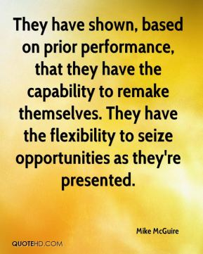 Mike McGuire  - They have shown, based on prior performance, that they have the capability to remake themselves. They have the flexibility to seize opportunities as they're presented.