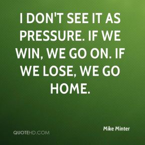 Mike Minter  - I don't see it as pressure. If we win, we go on. If we lose, we go home.