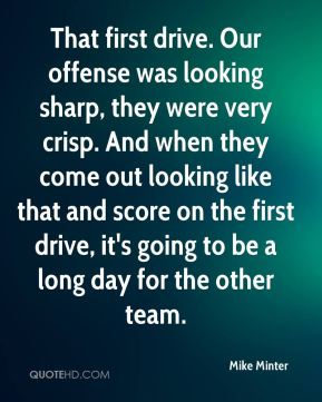 Mike Minter  - That first drive. Our offense was looking sharp, they were very crisp. And when they come out looking like that and score on the first drive, it's going to be a long day for the other team.