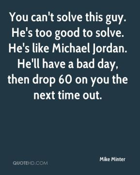Mike Minter  - You can't solve this guy. He's too good to solve. He's like Michael Jordan. He'll have a bad day, then drop 60 on you the next time out.