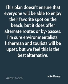 Mike Murray  - This plan doesn't ensure that everyone will be able to enjoy their favorite spot on the beach, but it does offer alternate routes or by-passes. I'm sure environmentalists, fisherman and tourists will be upset, but we feel this is the best alternative.