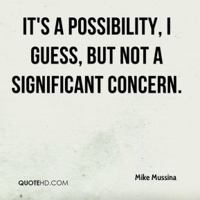 Mike Mussina  - It's a possibility, I guess, but not a significant concern.