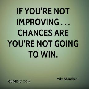 Mike Shanahan  - If you're not improving . . . chances are you're not going to win.