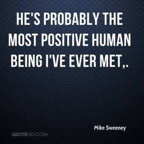 Mike Sweeney  - He's probably the most positive human being I've ever met.