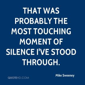 Mike Sweeney  - That was probably the most touching moment of silence I've stood through.