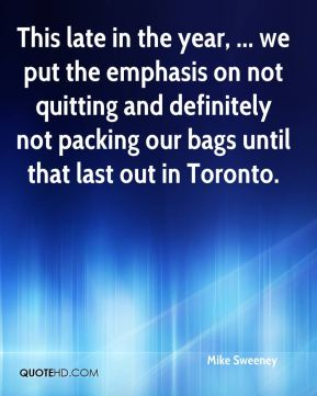 Mike Sweeney  - This late in the year, ... we put the emphasis on not quitting and definitely not packing our bags until that last out in Toronto.