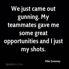 Mike Sweeney  - We just came out gunning. My teammates gave me some great opportunities and I just my shots.