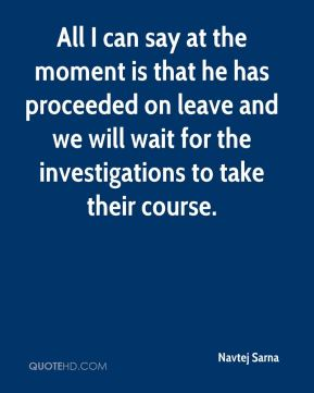 All I can say at the moment is that he has proceeded on leave and we will wait for the investigations to take their course.