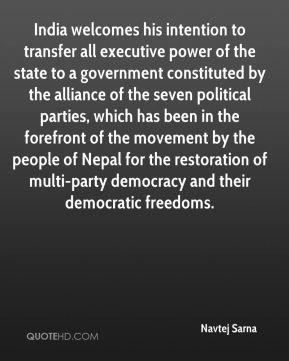 India welcomes his intention to transfer all executive power of the state to a government constituted by the alliance of the seven political parties, which has been in the forefront of the movement by the people of Nepal for the restoration of multi-party democracy and their democratic freedoms.