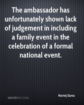Navtej Sarna  - The ambassador has unfortunately shown lack of judgement in including a family event in the celebration of a formal national event.