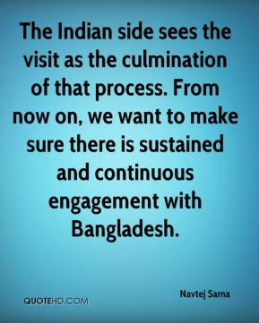 Navtej Sarna  - The Indian side sees the visit as the culmination of that process. From now on, we want to make sure there is sustained and continuous engagement with Bangladesh.