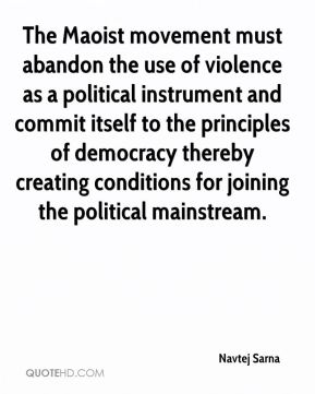 The Maoist movement must abandon the use of violence as a political instrument and commit itself to the principles of democracy thereby creating conditions for joining the political mainstream.