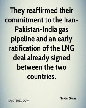 Navtej Sarna  - They reaffirmed their commitment to the Iran-Pakistan-India gas pipeline and an early ratification of the LNG deal already signed between the two countries.