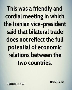 Navtej Sarna  - This was a friendly and cordial meeting in which the Iranian vice-president said that bilateral trade does not reflect the full potential of economic relations between the two countries.