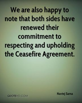 We are also happy to note that both sides have renewed their commitment to respecting and upholding the Ceasefire Agreement.