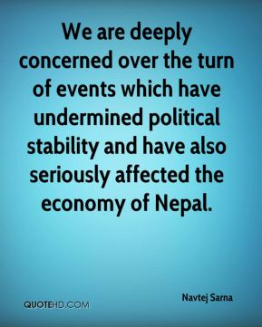 Navtej Sarna  - We are deeply concerned over the turn of events which have undermined political stability and have also seriously affected the economy of Nepal.