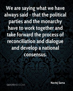 We are saying what we have always said - that the political parties and the monarchy have to work together and take forward the process of reconciliation and dialogue and develop a national consensus.