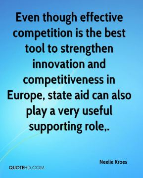 Neelie Kroes  - Even though effective competition is the best tool to strengthen innovation and competitiveness in Europe, state aid can also play a very useful supporting role.