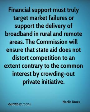 Neelie Kroes  - Financial support must truly target market failures or support the delivery of broadband in rural and remote areas. The Commission will ensure that state aid does not distort competition to an extent contrary to the common interest by crowding-out private initiative.