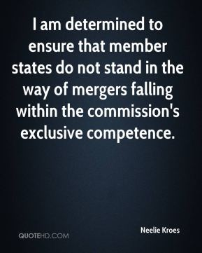 Neelie Kroes  - I am determined to ensure that member states do not stand in the way of mergers falling within the commission's exclusive competence.