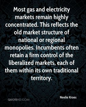 Neelie Kroes  - Most gas and electricity markets remain highly concentrated. This reflects the old market structure of national or regional monopolies. Incumbents often retain a firm control of the liberalized markets, each of them within its own traditional territory.