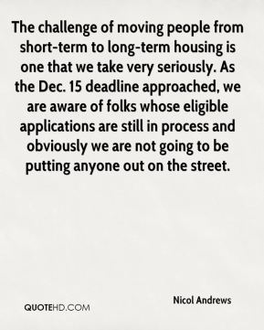 Nicol Andrews  - The challenge of moving people from short-term to long-term housing is one that we take very seriously. As the Dec. 15 deadline approached, we are aware of folks whose eligible applications are still in process and obviously we are not going to be putting anyone out on the street.
