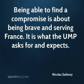 Nicolas Sarkozy  - Being able to find a compromise is about being brave and serving France. It is what the UMP asks for and expects.