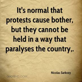 Nicolas Sarkozy  - It's normal that protests cause bother, but they cannot be held in a way that paralyses the country.