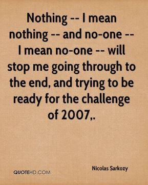 Nothing -- I mean nothing -- and no-one -- I mean no-one -- will stop me going through to the end, and trying to be ready for the challenge of 2007.