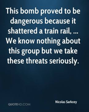 Nicolas Sarkozy  - This bomb proved to be dangerous because it shattered a train rail, ... We know nothing about this group but we take these threats seriously.