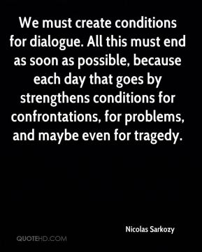 Nicolas Sarkozy  - We must create conditions for dialogue. All this must end as soon as possible, because each day that goes by strengthens conditions for confrontations, for problems, and maybe even for tragedy.