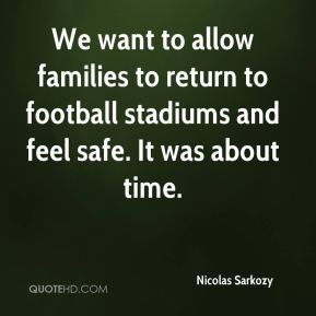 Nicolas Sarkozy  - We want to allow families to return to football stadiums and feel safe. It was about time.