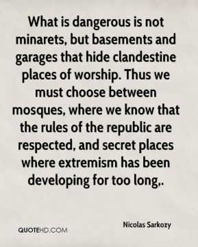 What is dangerous is not minarets, but basements and garages that hide clandestine places of worship. Thus we must choose between mosques, where we know that the rules of the republic are respected, and secret places where extremism has been developing for too long.