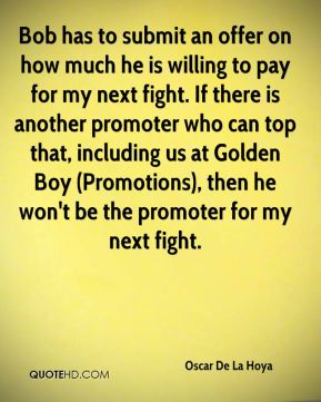 Bob has to submit an offer on how much he is willing to pay for my next fight. If there is another promoter who can top that, including us at Golden Boy (Promotions), then he won't be the promoter for my next fight.