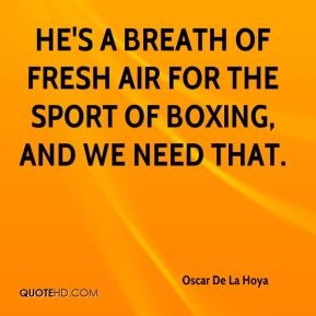 Oscar De La Hoya  - He's a breath of fresh air for the sport of boxing, and we need that.