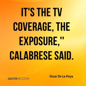 It's the TV coverage, the exposure,'' Calabrese said.